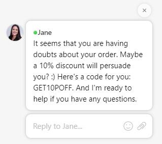 Jane: It seems that you are having doubts about your order. Maybe a 10% discount will persuade you? :)